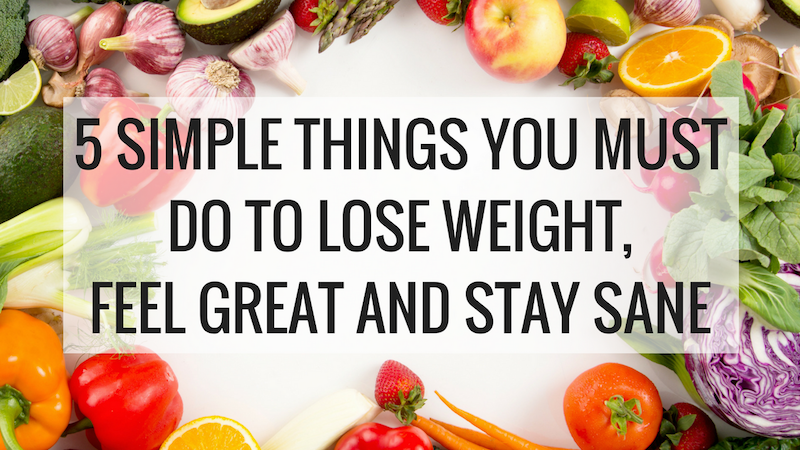 5 Simple Thing You Must Do to Lose Weight, and Stay Sane